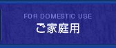 FOR DOMESTIC USE ご家庭用